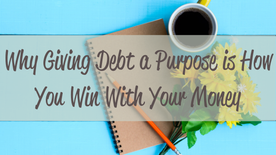 Why Giving Debt a Purpose is How You Win With Your Money
