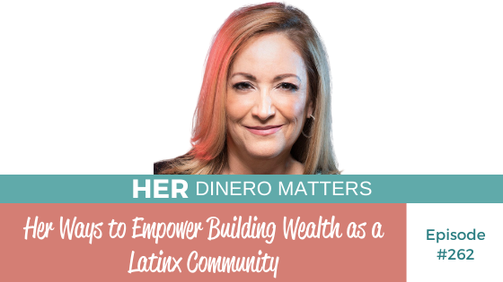 Her Ways to Empower Building Wealth as a Latinx Community #262